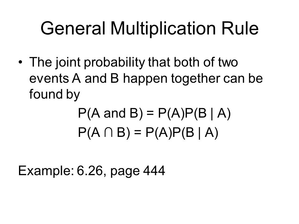 General Multiplication Rule The joint probability that both of two events A and B happen together can be found by P(A and B) = P(A)P(B | A) P(A ∩ B) =