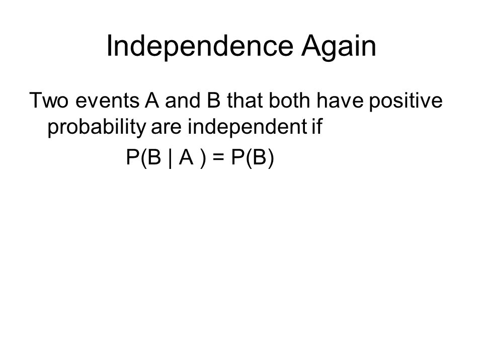 Independence Again Two events A and B that both have positive probability are independent if P(B | A ) = P(B)
