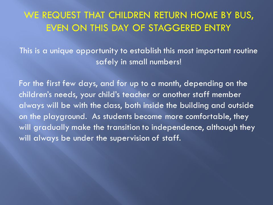 WE REQUEST THAT CHILDREN RETURN HOME BY BUS, EVEN ON THIS DAY OF STAGGERED ENTRY This is a unique opportunity to establish this most important routine safely in small numbers.
