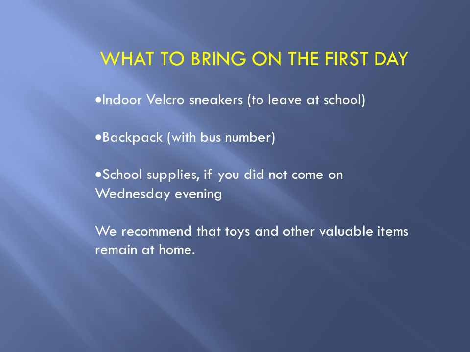 WHAT TO BRING ON THE FIRST DAY  Indoor Velcro sneakers (to leave at school)  Backpack (with bus number)  School supplies, if you did not come on Wednesday evening We recommend that toys and other valuable items remain at home.