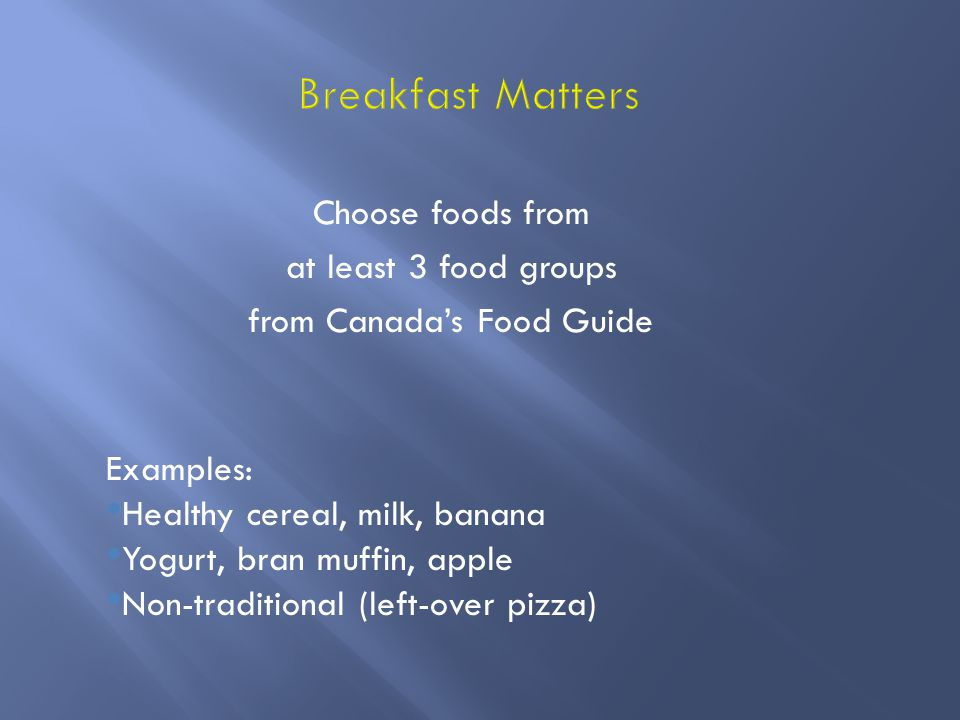 Choose foods from at least 3 food groups from Canada's Food Guide Examples: Healthy cereal, milk, banana Yogurt, bran muffin, apple Non-traditional (left-over pizza)