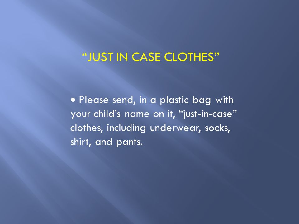 JUST IN CASE CLOTHES  Please send, in a plastic bag with your child's name on it, just-in-case clothes, including underwear, socks, shirt, and pants.