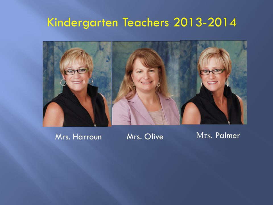 Kindergarten Teachers 2013-2014 Mrs. Harroun Mrs. Olive Mrs. Palmer