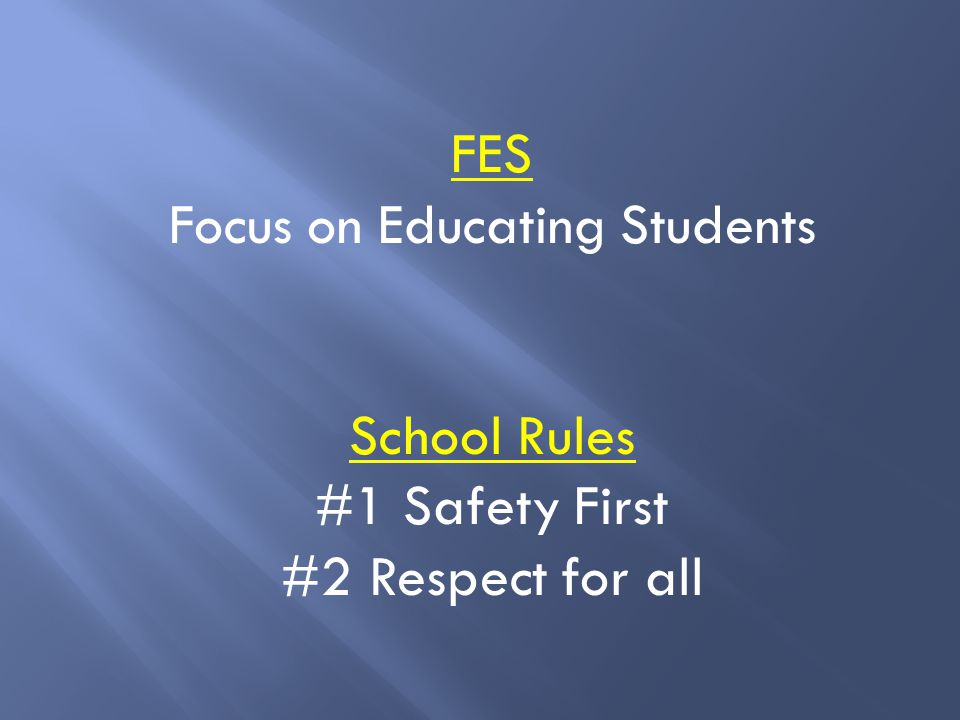 FES Focus on Educating Students School Rules #1 Safety First #2 Respect for all