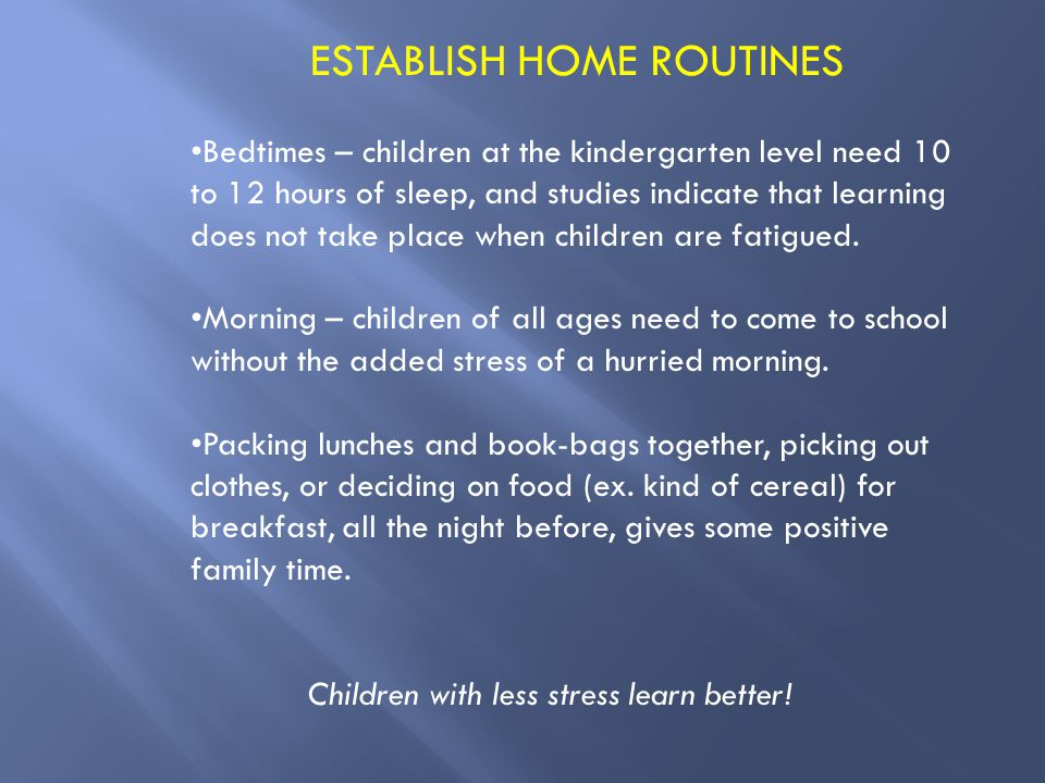ESTABLISH HOME ROUTINES Bedtimes – children at the kindergarten level need 10 to 12 hours of sleep, and studies indicate that learning does not take place when children are fatigued.