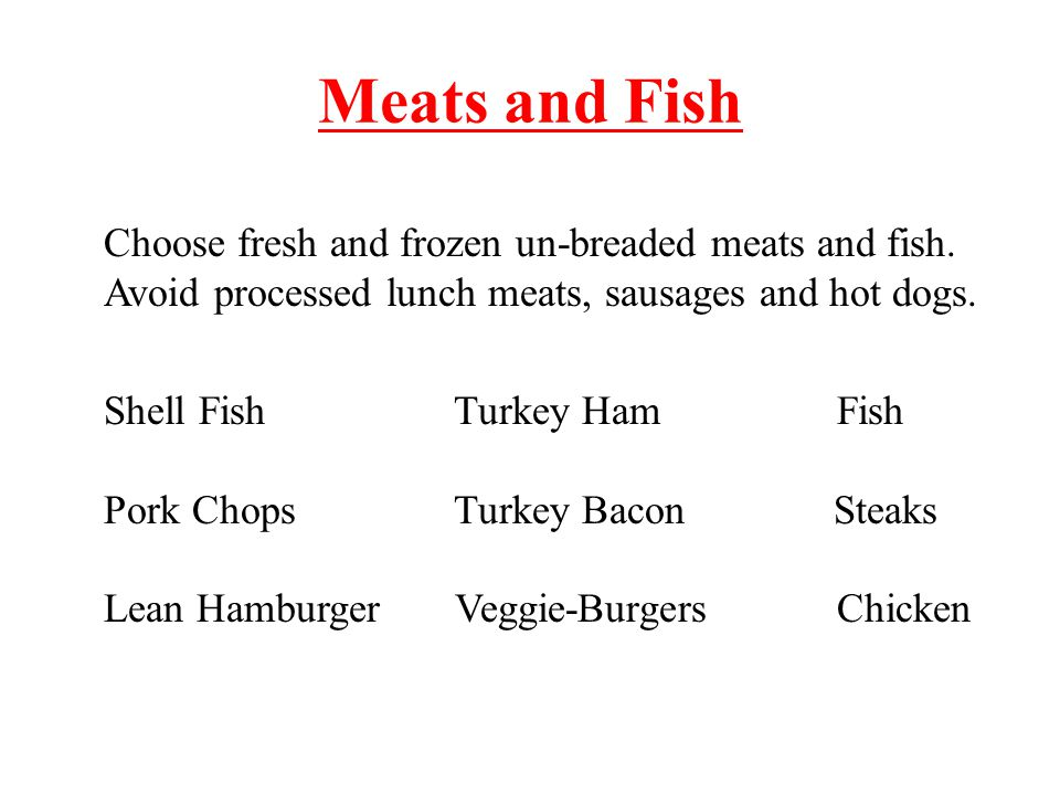 Meats and Fish Choose fresh and frozen un-breaded meats and fish.