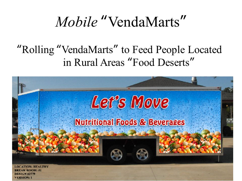 Mobile VendaMarts CHALLENGE ------------------------------------ How do we get nutritional foods and drinks to the people in Food Deserts .