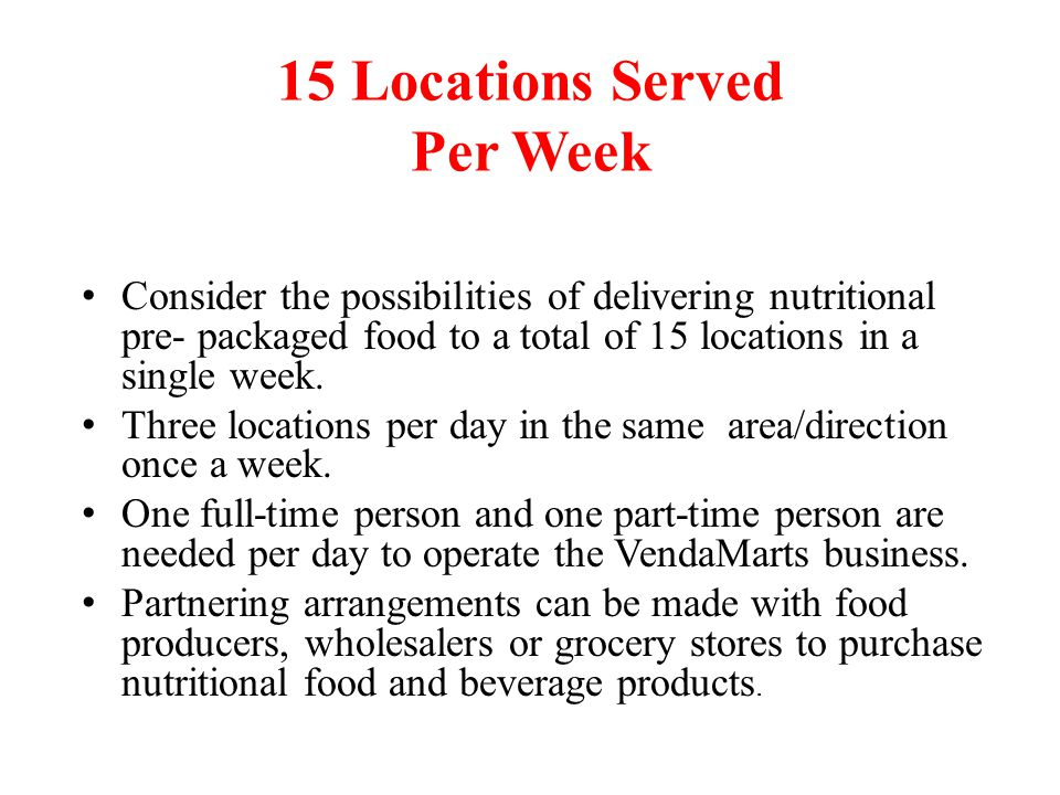 15 Locations Served Per Week Consider the possibilities of delivering nutritional pre- packaged food to a total of 15 locations in a single week.