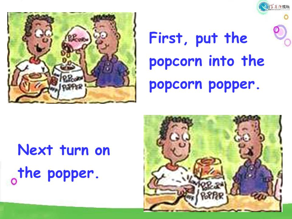 First, put the popcorn into the popcorn popper. Next turn on the popper.
