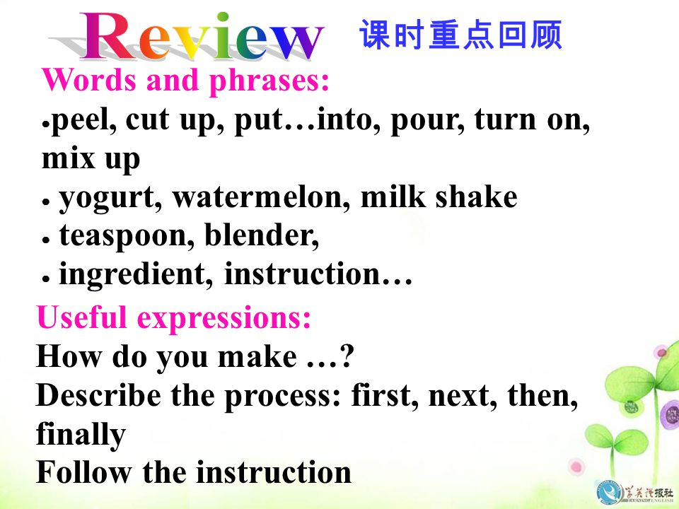 Words and phrases: ● peel, cut up, put…into, pour, turn on, mix up ● yogurt, watermelon, milk shake ● teaspoon, blender, ● ingredient, instruction… Useful expressions: How do you make ….