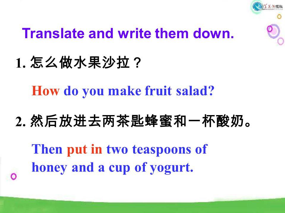 Translate and write them down. 1. 怎么做水果沙拉? 2. 然后放进去两茶匙蜂蜜和一杯酸奶。 How do you make fruit salad.
