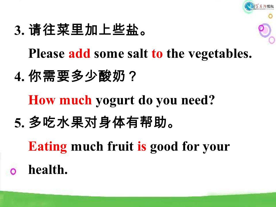 3. 请往菜里加上些盐。 Please add some salt to the vegetables.