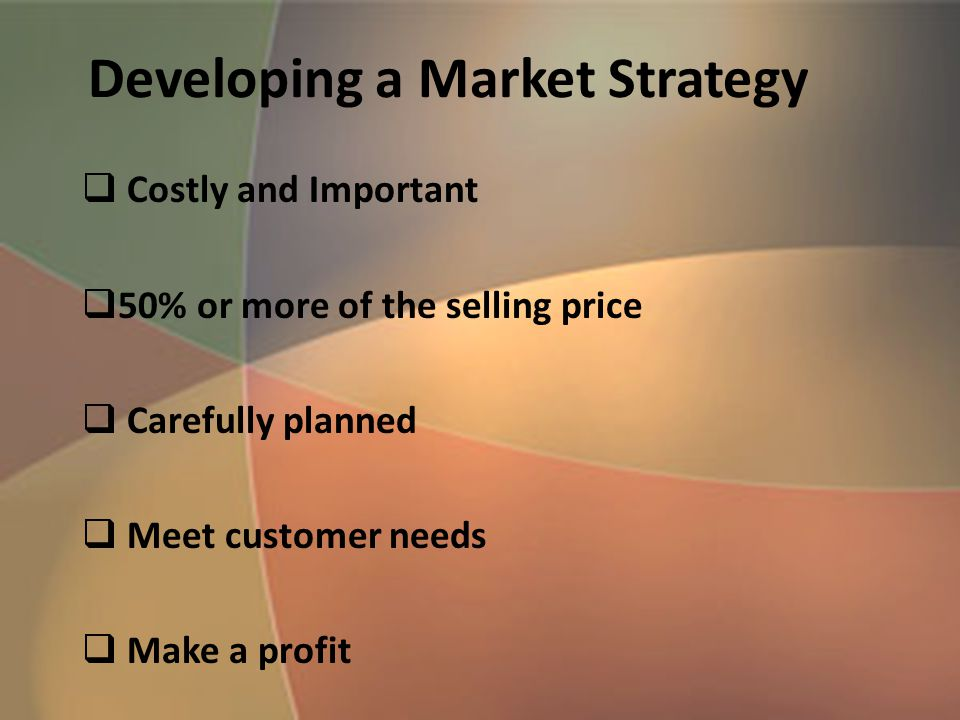 Developing a Market Strategy  Costly and Important  50% or more of the selling price  Carefully planned  Meet customer needs  Make a profit