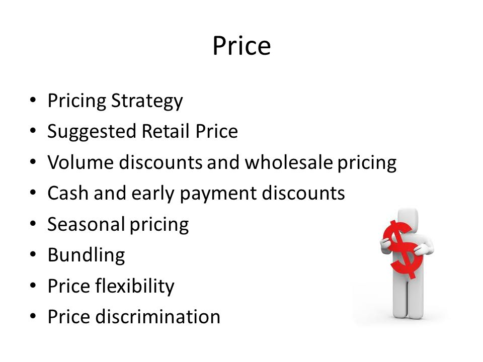 Price Pricing Strategy Suggested Retail Price Volume discounts and wholesale pricing Cash and early payment discounts Seasonal pricing Bundling Price