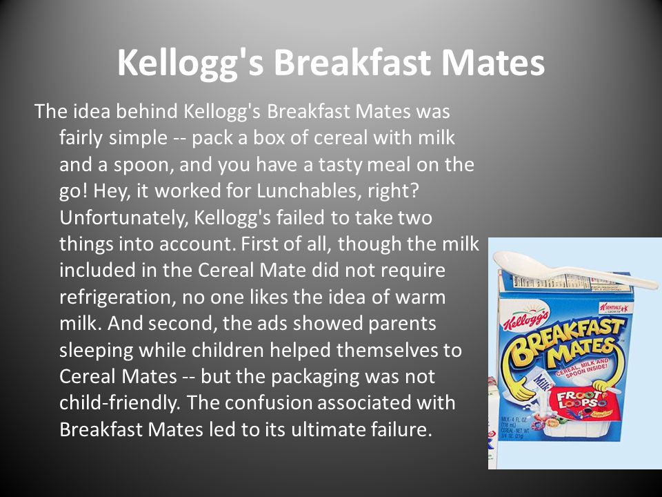 Kellogg's Breakfast Mates The idea behind Kellogg's Breakfast Mates was fairly simple -- pack a box of cereal with milk and a spoon, and you have a ta