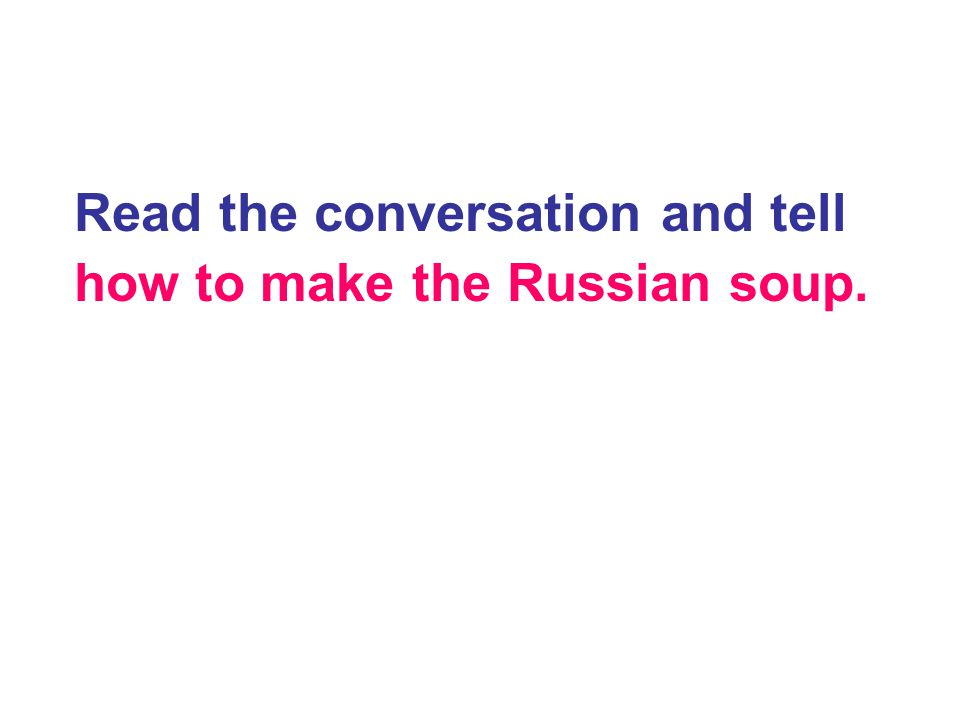 Read the conversation and tell how to make the Russian soup.