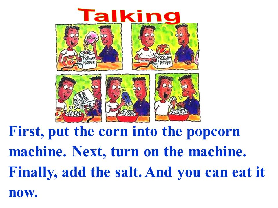 First, put the corn into the popcorn machine. Next, turn on the machine.