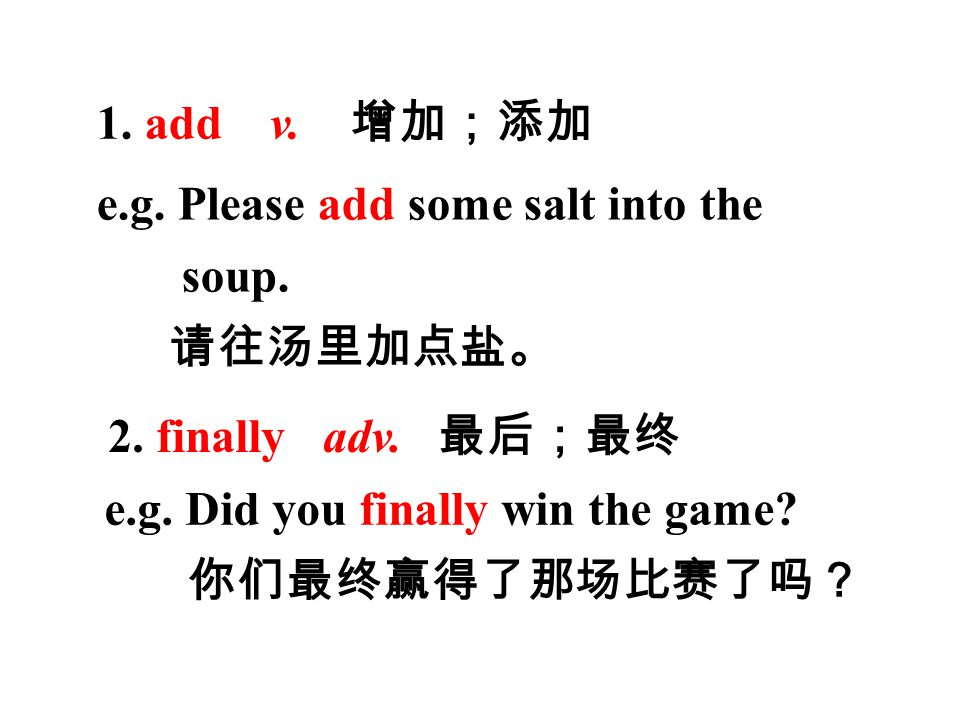 1. add v. 增加;添加 e.g. Please add some salt into the soup.