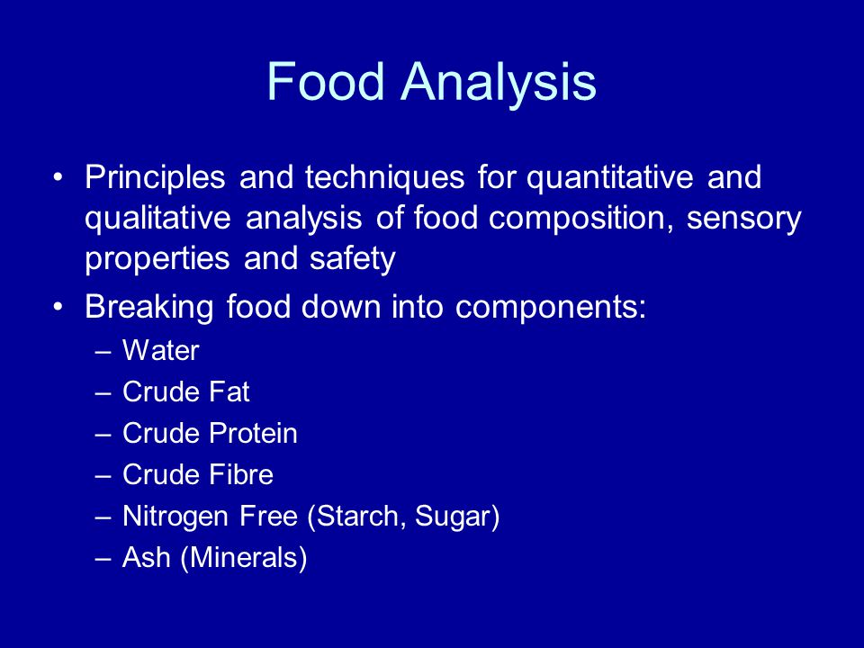 Food Analysis Principles and techniques for quantitative and qualitative analysis of food composition, sensory properties and safety Breaking food down into components: –Water –Crude Fat –Crude Protein –Crude Fibre –Nitrogen Free (Starch, Sugar) –Ash (Minerals)