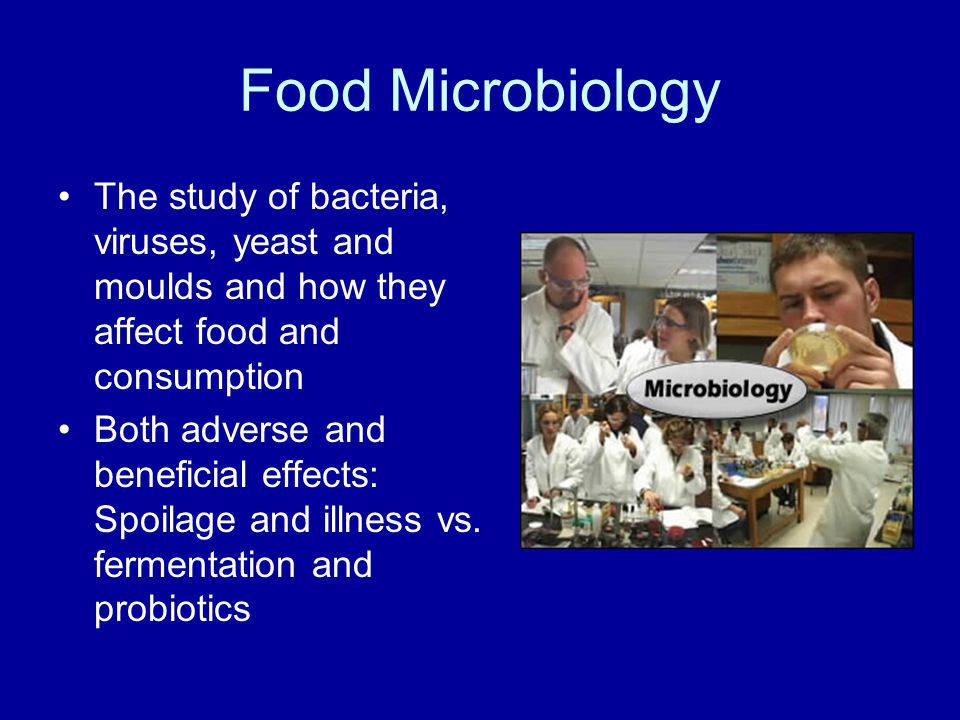 The study of bacteria, viruses, yeast and moulds and how they affect food and consumption Both adverse and beneficial effects: Spoilage and illness vs.