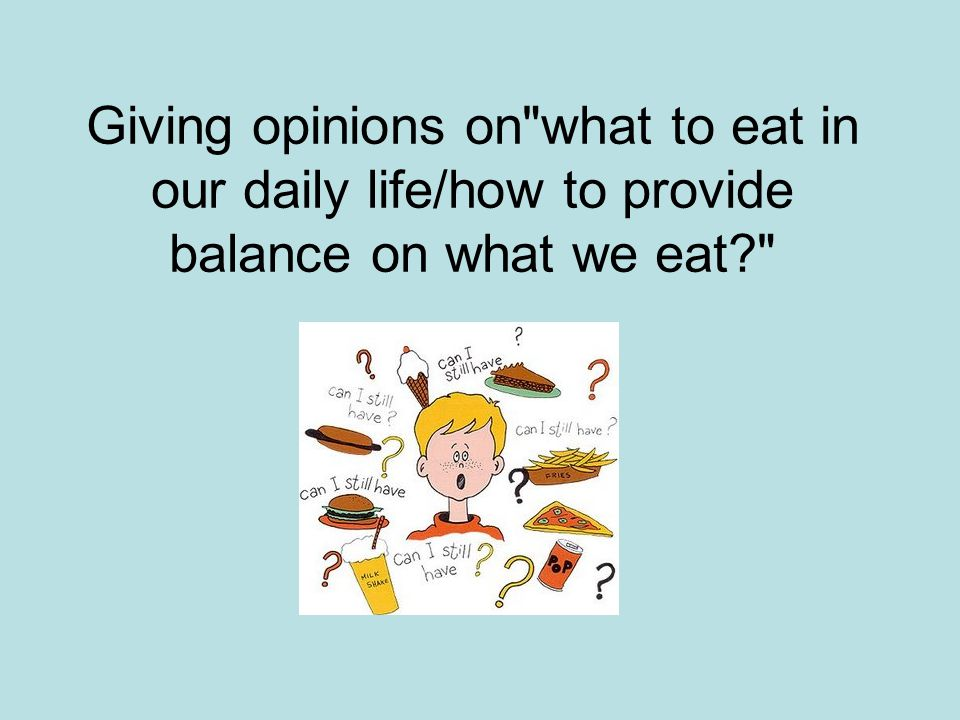 Giving opinions on what to eat in our daily life/how to provide balance on what we eat