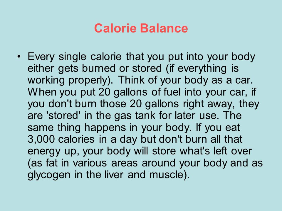Calorie Balance Every single calorie that you put into your body either gets burned or stored (if everything is working properly).