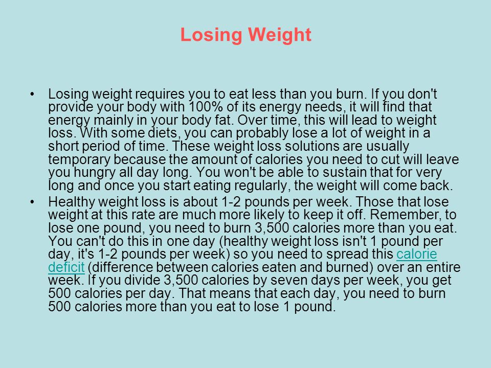 Losing Weight Losing weight requires you to eat less than you burn.