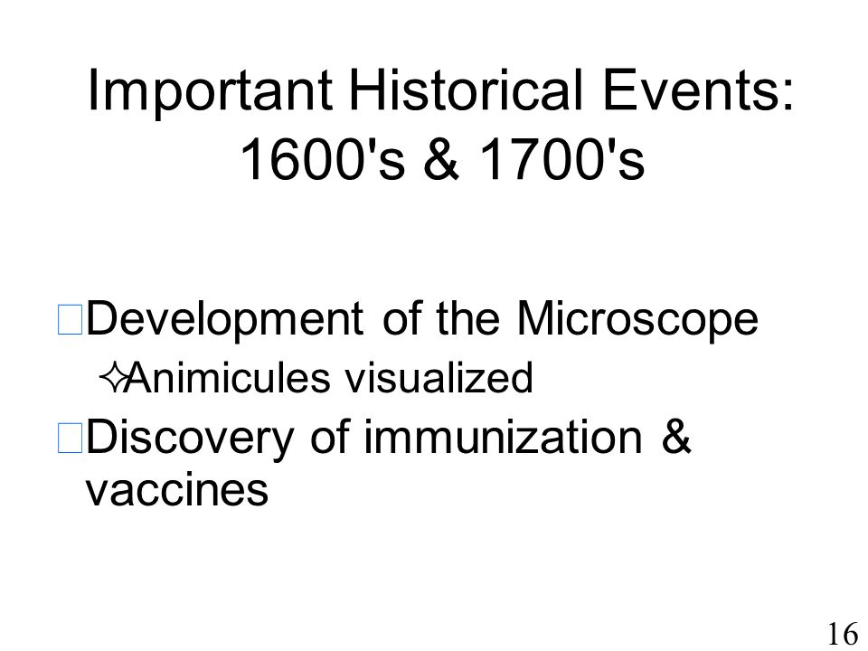16 Important Historical Events: 1600's & 1700's  Development of the Microscope  Animicules visualized  Discovery of immunization & vaccines