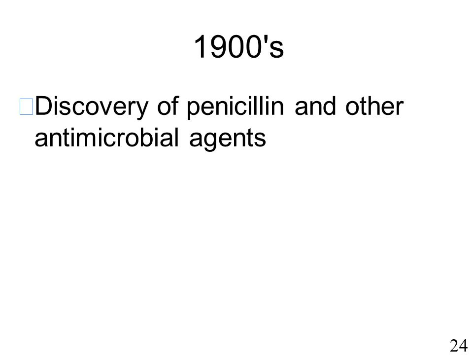 24 1900 s  Discovery of penicillin and other antimicrobial agents