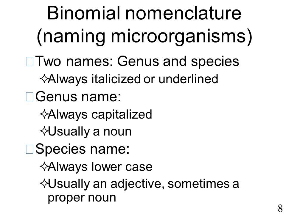 8 Binomial nomenclature (naming microorganisms)  Two names: Genus and species  Always italicized or underlined  Genus name:  Always capitalized 