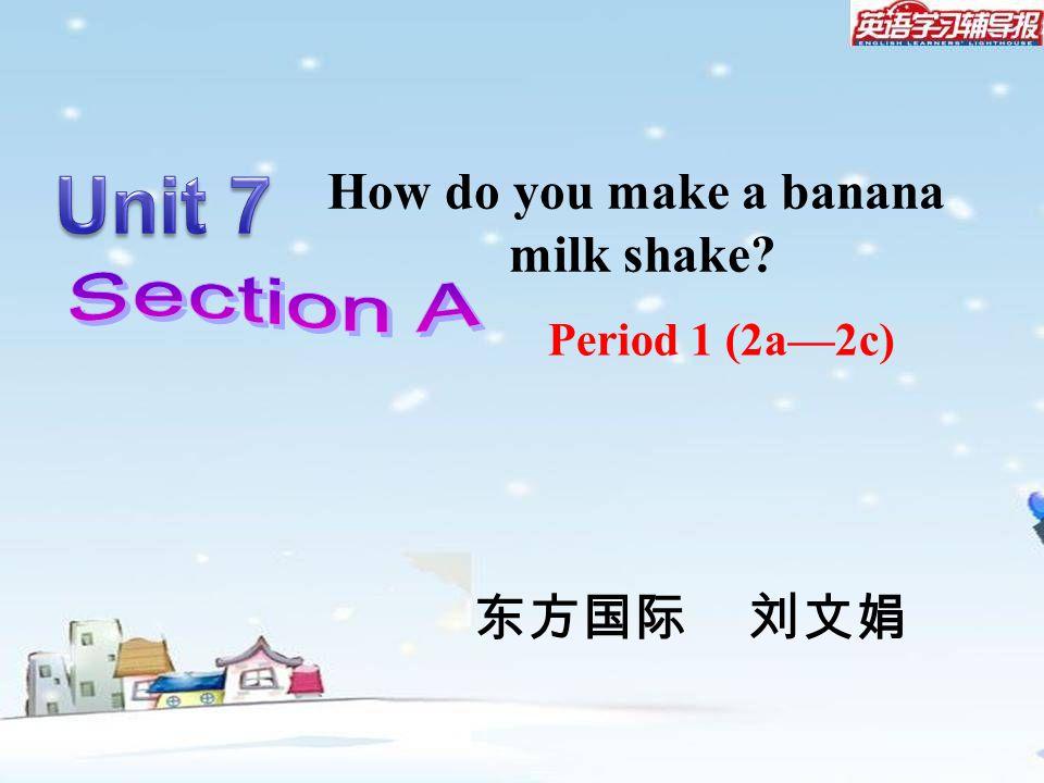 Period 1 (2a—2c) How do you make a banana milk shake? 东方国际 刘文娟