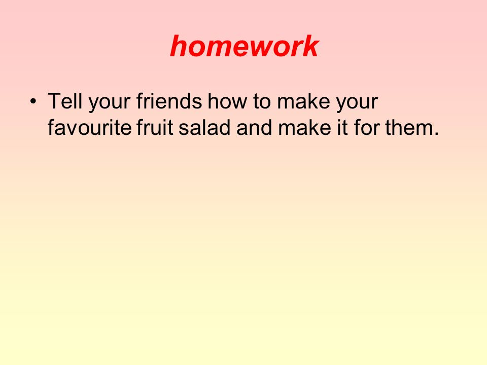 homework Tell your friends how to make your favourite fruit salad and make it for them.