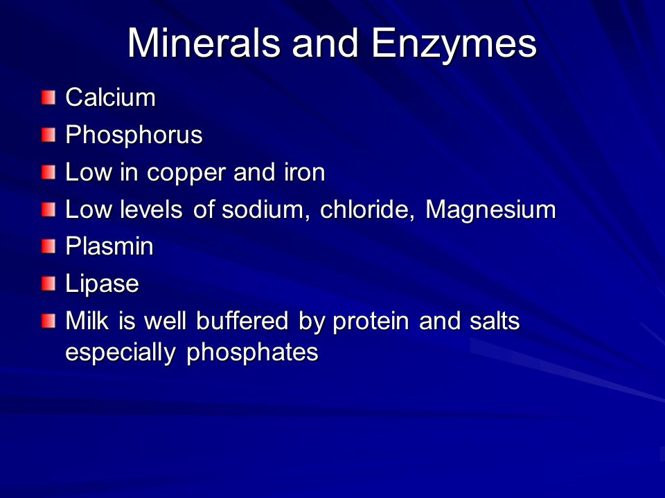 Minerals and Enzymes CalciumPhosphorus Low in copper and iron Low levels of sodium, chloride, Magnesium PlasminLipase Milk is well buffered by protein