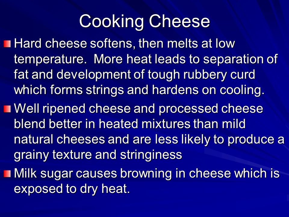 Cooking Cheese Hard cheese softens, then melts at low temperature.