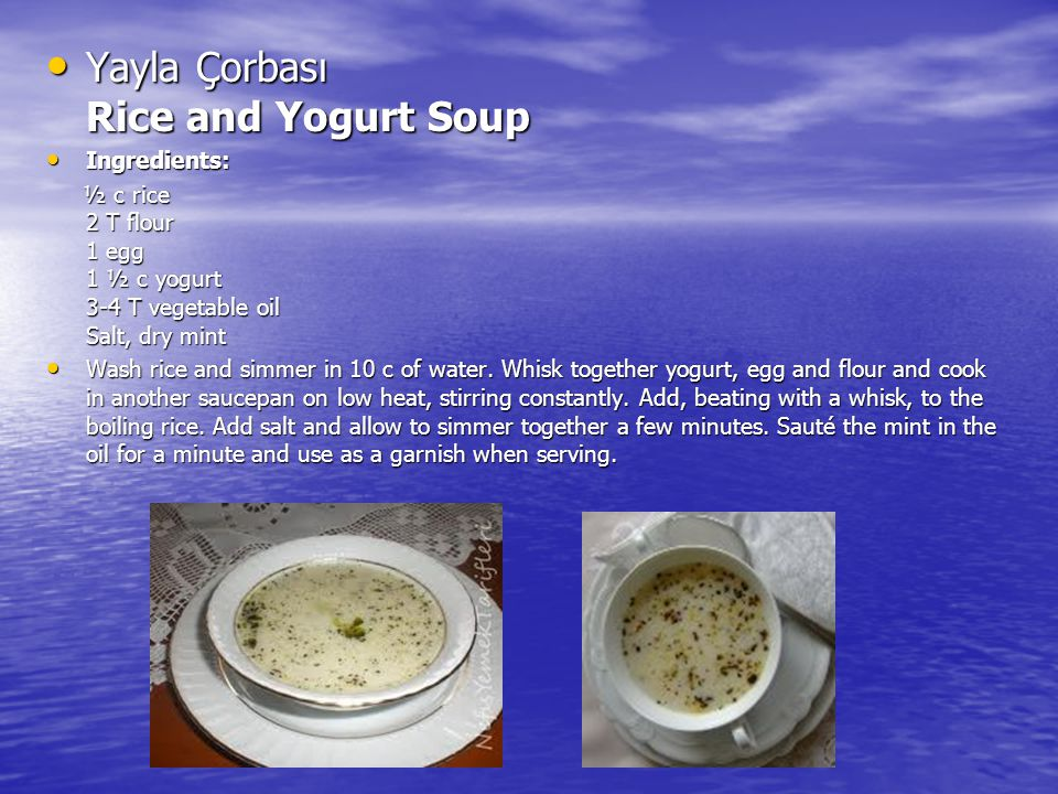 Yayla Çorbası Rice and Yogurt Soup Yayla Çorbası Rice and Yogurt Soup Ingredients: Ingredients: ½ c rice 2 T flour 1 egg 1 ½ c yogurt 3-4 T vegetable oil Salt, dry mint ½ c rice 2 T flour 1 egg 1 ½ c yogurt 3-4 T vegetable oil Salt, dry mint Wash rice and simmer in 10 c of water.