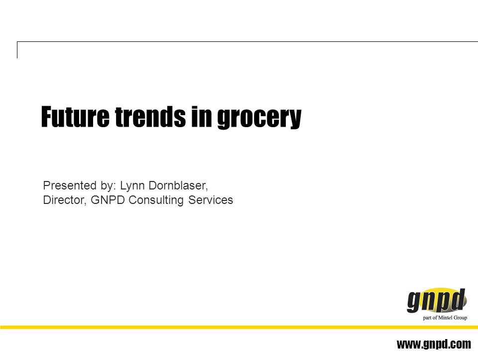 www.gnpd.com Presented by: Lynn Dornblaser, Director, GNPD Consulting Services Future trends in grocery