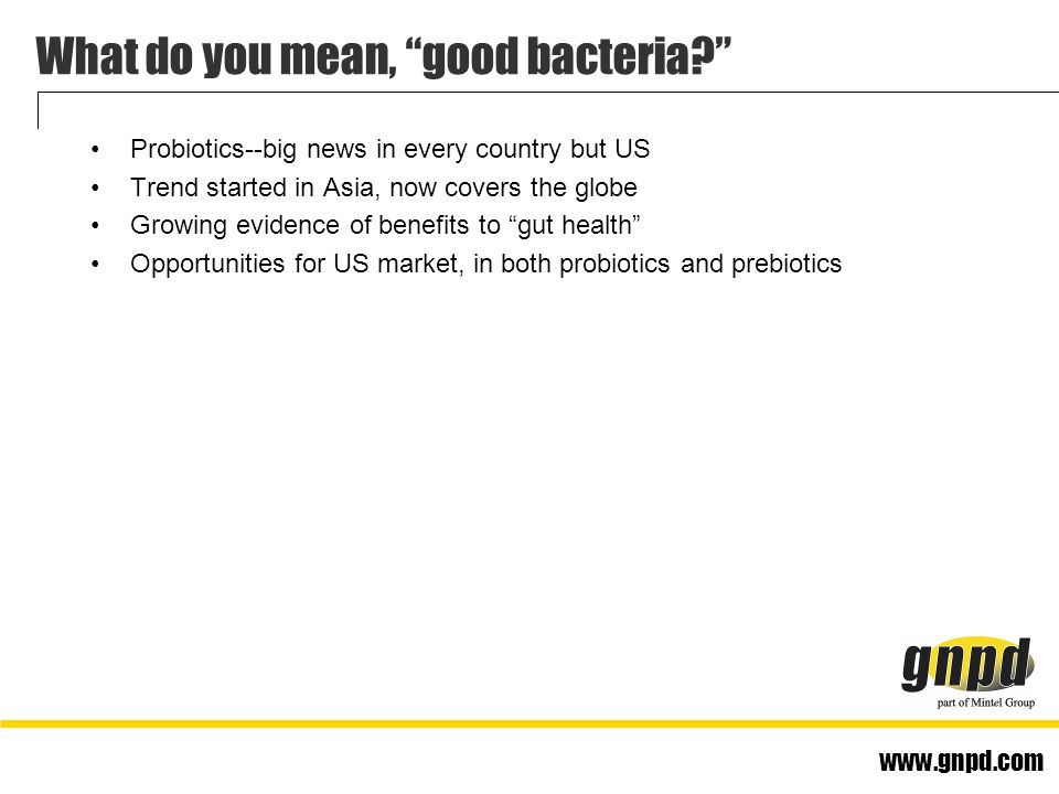 www.gnpd.com What do you mean, good bacteria Probiotics--big news in every country but US Trend started in Asia, now covers the globe Growing evidence of benefits to gut health Opportunities for US market, in both probiotics and prebiotics