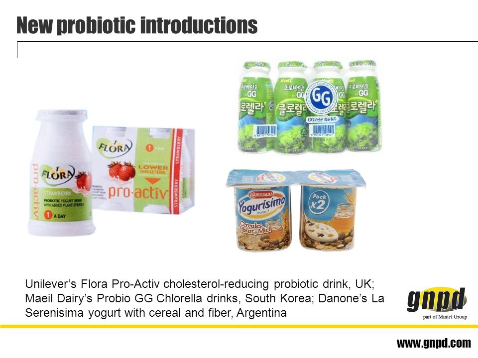 www.gnpd.com New probiotic introductions Unilever's Flora Pro-Activ cholesterol-reducing probiotic drink, UK; Maeil Dairy's Probio GG Chlorella drinks, South Korea; Danone's La Serenisima yogurt with cereal and fiber, Argentina