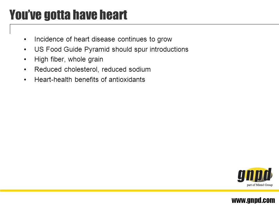 www.gnpd.com You've gotta have heart Incidence of heart disease continues to grow US Food Guide Pyramid should spur introductions High fiber, whole grain Reduced cholesterol, reduced sodium Heart-health benefits of antioxidants