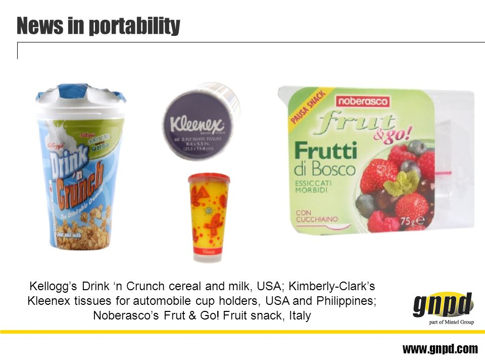 www.gnpd.com News in portability Kellogg's Drink 'n Crunch cereal and milk, USA; Kimberly-Clark's Kleenex tissues for automobile cup holders, USA and Philippines; Noberasco's Frut & Go.