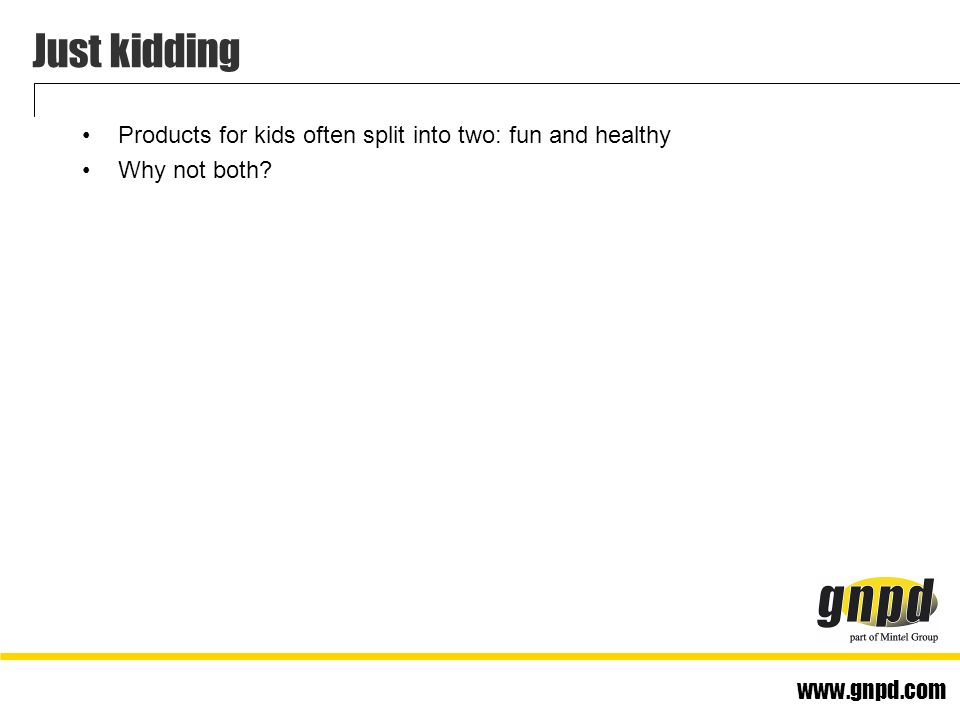 www.gnpd.com Just kidding Products for kids often split into two: fun and healthy Why not both