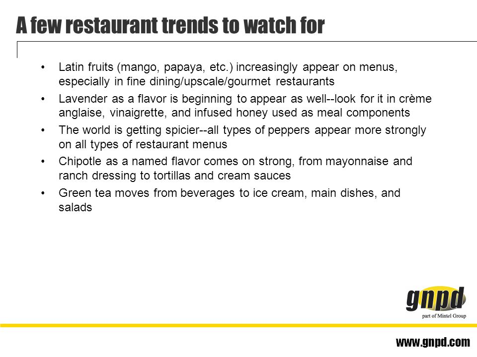 www.gnpd.com A few restaurant trends to watch for Latin fruits (mango, papaya, etc.) increasingly appear on menus, especially in fine dining/upscale/gourmet restaurants Lavender as a flavor is beginning to appear as well--look for it in crème anglaise, vinaigrette, and infused honey used as meal components The world is getting spicier--all types of peppers appear more strongly on all types of restaurant menus Chipotle as a named flavor comes on strong, from mayonnaise and ranch dressing to tortillas and cream sauces Green tea moves from beverages to ice cream, main dishes, and salads