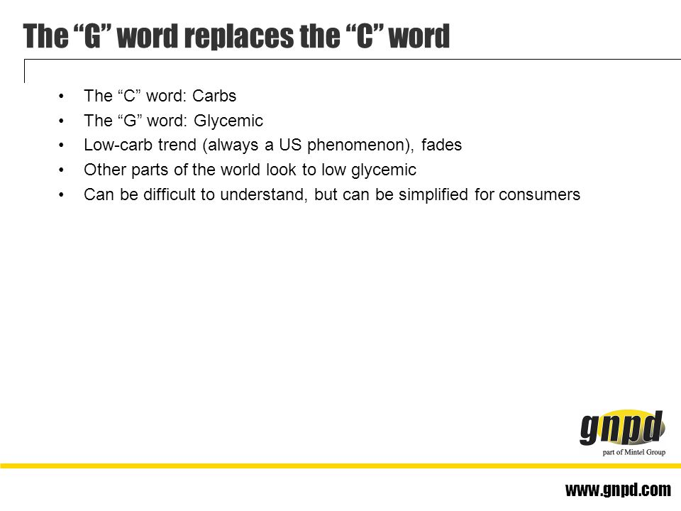 www.gnpd.com The G word replaces the C word The C word: Carbs The G word: Glycemic Low-carb trend (always a US phenomenon), fades Other parts of the world look to low glycemic Can be difficult to understand, but can be simplified for consumers