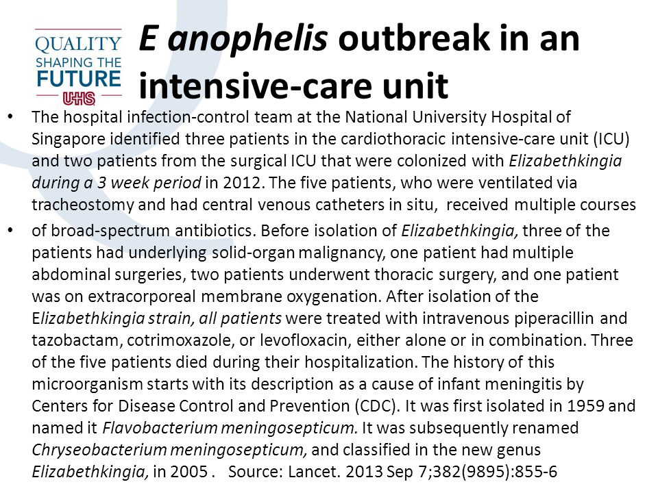 E anophelis outbreak in an intensive-care unit The hospital infection-control team at the National University Hospital of Singapore identified three patients in the cardiothoracic intensive-care unit (ICU) and two patients from the surgical ICU that were colonized with Elizabethkingia during a 3 week period in 2012.