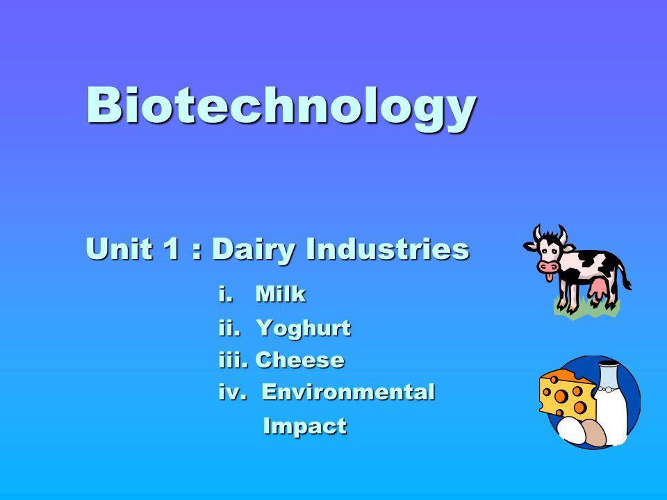 Biotechnology Unit 1 : Dairy Industries i. Milk ii. Yoghurt iii. Cheese iv. Environmental Impact