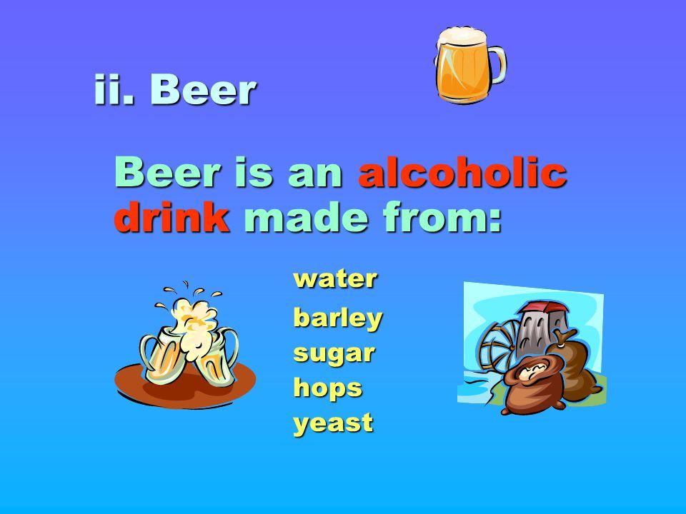 ii. Beer Beer is an alcoholic drink made from: waterbarleysugarhopsyeast