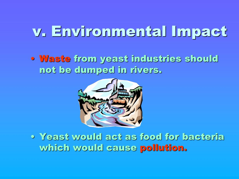 v. Environmental Impact Waste from yeast industries should not be dumped in rivers.Waste from yeast industries should not be dumped in rivers. Yeast w