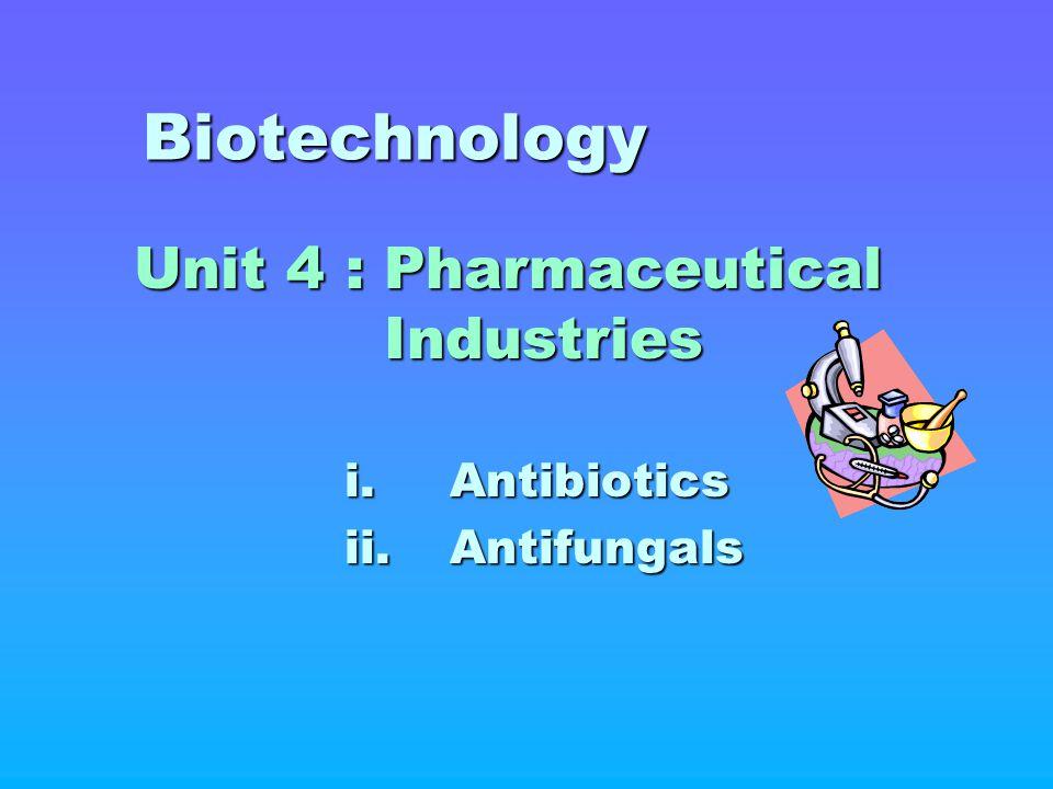 Biotechnology Unit 4 : Pharmaceutical Industries i. Antibiotics ii. Antifungals