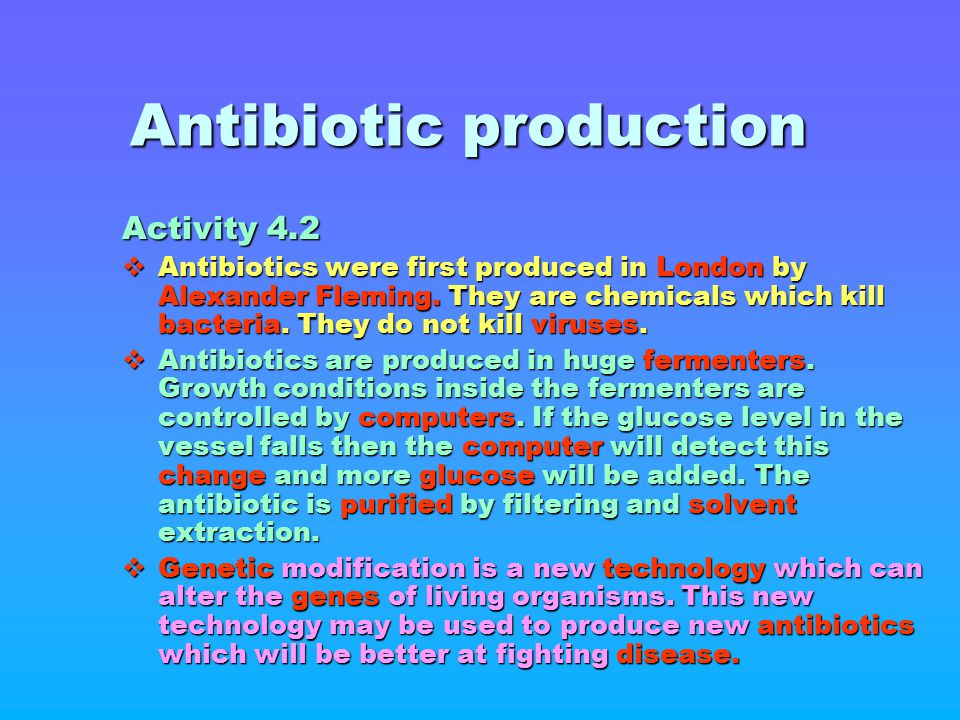 Antibiotic production Activity 4.2  Antibiotics were first produced in London by Alexander Fleming. They are chemicals which kill bacteria. They do n