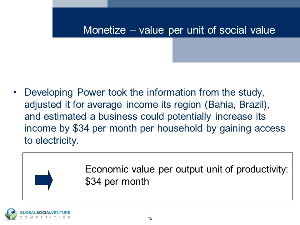 15 Monetize – value per unit of social value Developing Power took the information from the study, adjusted it for average income its region (Bahia, Brazil), and estimated a business could potentially increase its income by $34 per month per household by gaining access to electricity.